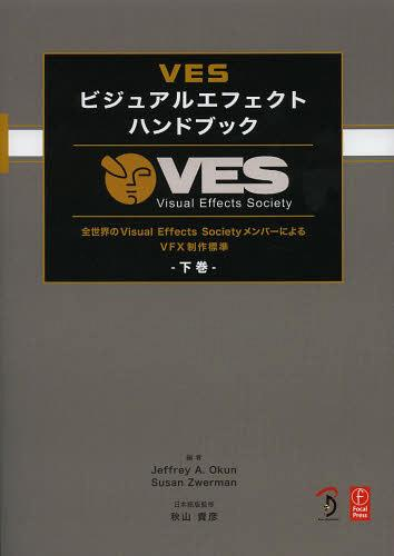 VESビジュアルエフェクトハンドブック 全世界のVisual Effects SocietyメンバーによるVFX制作標準 下巻 VES Visual Effects Society / 原タイトル:VES Handbook of Visual Effects[本/雑誌] (単行本・ムック) / JeffreyA.Okun/編 SusanZwerman/編 秋山貴彦/日本語版監修 Scot