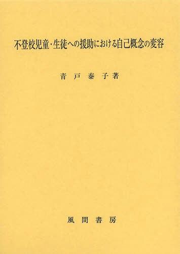 不登校児童・生徒への援助における自己概念の変容[本/雑誌] / 青戸泰子/著