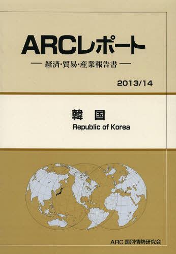 2013/14年版 (ARCレポート:経済・貿易・産業報告書)[本/雑誌] / 韓国 ARC国別情勢研究会/編集 (単行本・ムック)