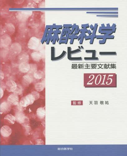 麻酔科学レビュー 最新主要文献集 2015[本/雑誌] / 天羽敬祐/監修