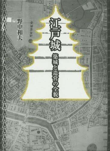 江戸城 築城と造営の全貌[本/雑誌] / 野中和夫/著