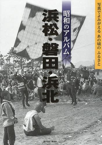 昭和のアルバム浜松・磐田・浜北[本/雑誌] / 昭和のアルバム編集室/編