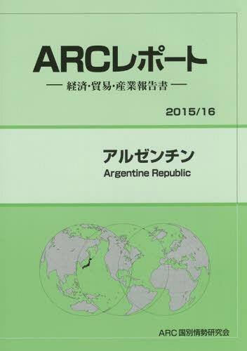 アルゼンチン 2015/16年版 (ARCレポート:経済・貿易・産業報告書)[本/雑誌] / ARC国別情勢研究会/編集