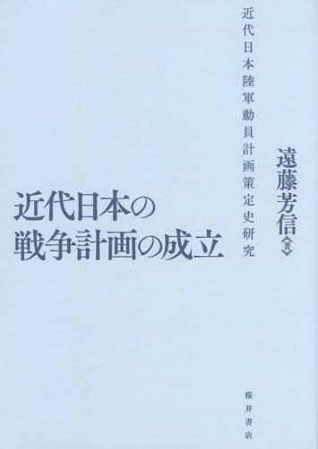 近代日本の戦争計画の成立 近代日本陸軍動員計画策定史研究[本/雑誌] / 遠藤芳信/著