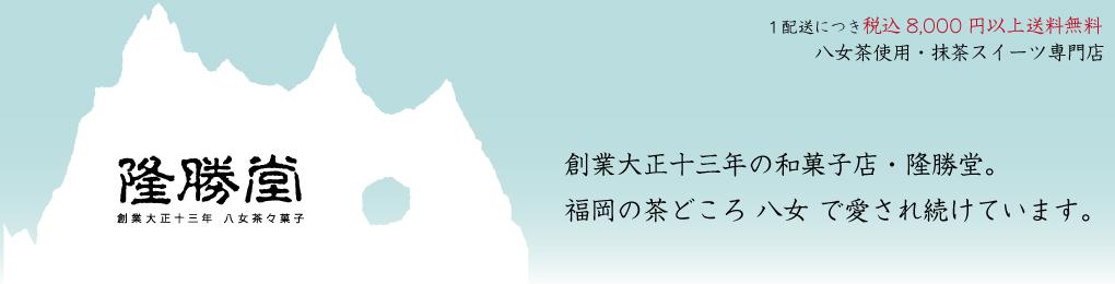 和菓子 抹茶スイーツギフト隆勝堂:創業大正十三年 福岡県のお茶の名産地「八女」の老舗和菓子屋