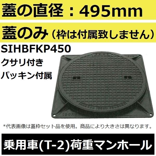 乗用車荷重用 枠は付属致しません 交換 取替に 蓋直径495mm 乗用車耐荷重 MHB型 後払い不可 パッキン付属 購入 SIHBFKP450 鎖付き 評判 簡易密閉形マンホール鉄蓋のみ