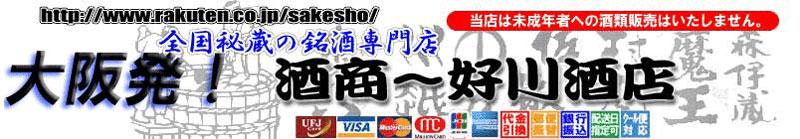 大阪発!酒商 好川酒店:限定品やプレミア品など本格焼酎、地酒のNO.1サイトを目指しています。