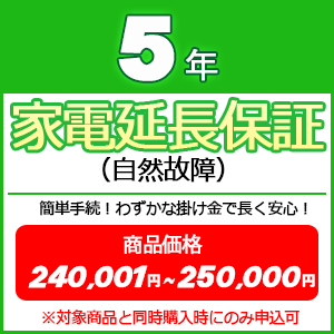 5年家電延長保証(自然故障) 【商品価格\240001~\250000(税込)】※対象商品と同時購入時にのみ申込可