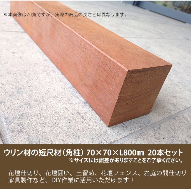 耐久性において、世界最強の木材と称されるウリン材の短尺材です。アイデア次第で幅広い用途にご活用いただけます。※サイズには誤差があります。あらかじめご了承ください。 商品名:ウリン短尺材70x70xL800mm ※20本セット【花壇フェンス、花壇囲い、土留め、間仕切り、その他お庭のDIYアイテム】※サイズには誤差があります。