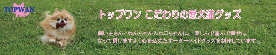 トップワンこだわりの愛犬猫グッズ:楽しんで喜んで頂けるようなオーダー愛犬猫グッズを制作しています