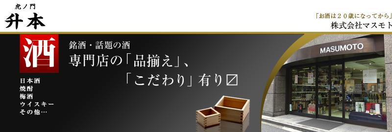 虎の門 升本:日本酒、洋酒、酒の専門店、東京の港区虎ノ門 升本(マスモト)です!