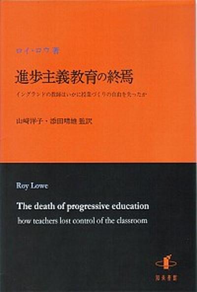 【中古】進歩主義教育の終焉 イングランドの教師はいかに授業づくりの自由を失った /知泉書館/ロイ・ロウ (単行本)