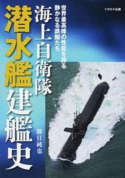 中古 海上自衛隊潜水艦建艦史 世界最高峰の性能を誇る静かなる鉄鯨たち イカロス出版 単行本 勝目純也 全商品オープニング価格 毎週更新 ソフトカバー