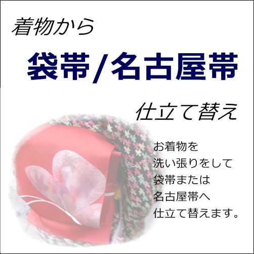 お着物から帯に仕立て替え【袋帯/名古屋帯】