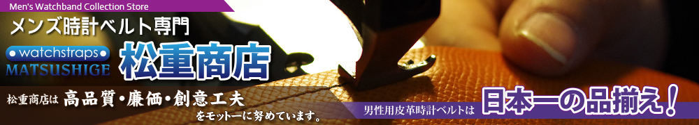 時計ベルトと工具部品大阪松重商店:松重オリジナル革ベルトは高品質、廉価を求め今日も進化し続けています!