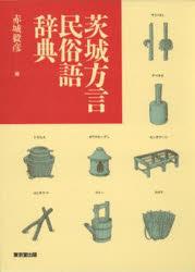 ◆◆茨城方言民俗語辞典 / 赤城毅彦/編 / 東京堂出版