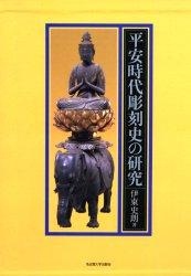 ◆◆平安時代彫刻史の研究 / 伊東史朗/著 / 名古屋大学出版会
