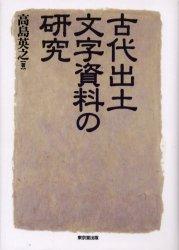 ◆◆古代出土文字資料の研究 / 高島英之/著 / 東京堂出版