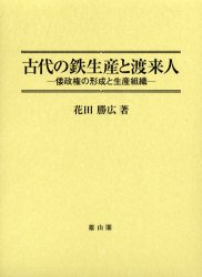 ◆◆古代の鉄生産と渡来人 倭政権の形成と生産組織 / 花田勝広/著 / 雄山閣