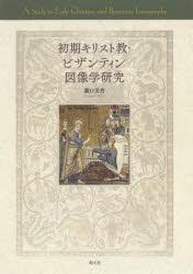 ◆◆初期キリスト教・ビザンティン図像学研究 / 瀧口美香/著 / 創元社