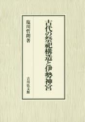 ◆◆古代の祭祀構造と伊勢神宮 / 塩川哲朗/著 / 吉川弘文館