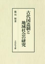 ◆◆古代国造制と地域社会の研究 / 篠川賢/著 / 吉川弘文館